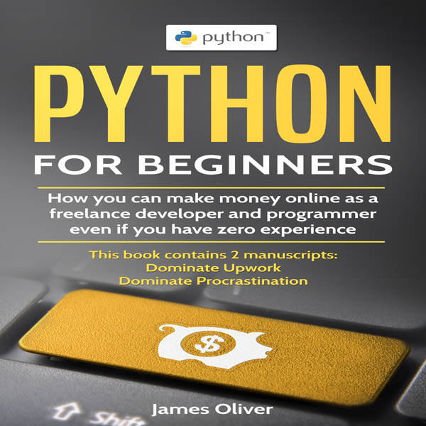 Python for Beginners: 2 Manuscripts: How You Can Make Money Online as a Freelance Developer and Programmer, Even If You Have Zero Experience , Hörbuch, Digital, 1, 117min von James Oliver