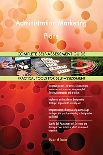 Administration Marketing Plans All-Inclusive Self-Assessment - More than 700 Success Criteria, Instant Visual Insights, Comprehensive Spreadsheet Dashboard, Auto-Prioritized for Quick Results von The Art of Service