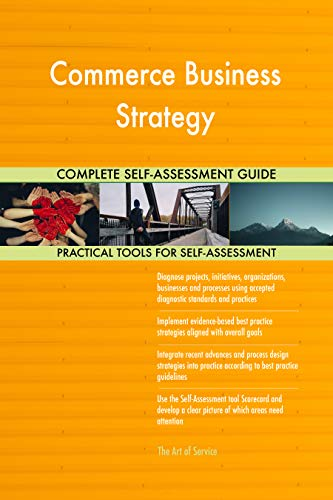 Commerce Business Strategy All-Inclusive Self-Assessment - More than 700 Success Criteria, Instant Visual Insights, Comprehensive Spreadsheet Dashboard, Auto-Prioritized for Quick Results von The Art of Service