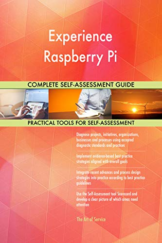 Experience Raspberry Pi All-Inclusive Self-Assessment - More than 700 Success Criteria, Instant Visual Insights, Comprehensive Spreadsheet Dashboard, Auto-Prioritized for Quick Results von The Art of Service