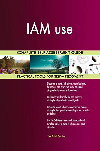IAM use All-Inclusive Self-Assessment - More than 700 Success Criteria, Instant Visual Insights, Comprehensive Spreadsheet Dashboard, Auto-Prioritized for Quick Results von The Art of Service