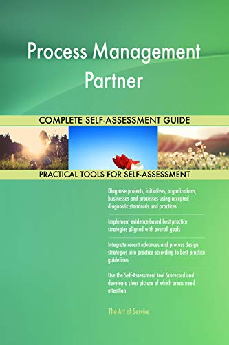 Process Management Partner All-Inclusive Self-Assessment - More than 700 Success Criteria, Instant Visual Insights, Comprehensive Spreadsheet Dashboard, Auto-Prioritized for Quick Results von The Art of Service
